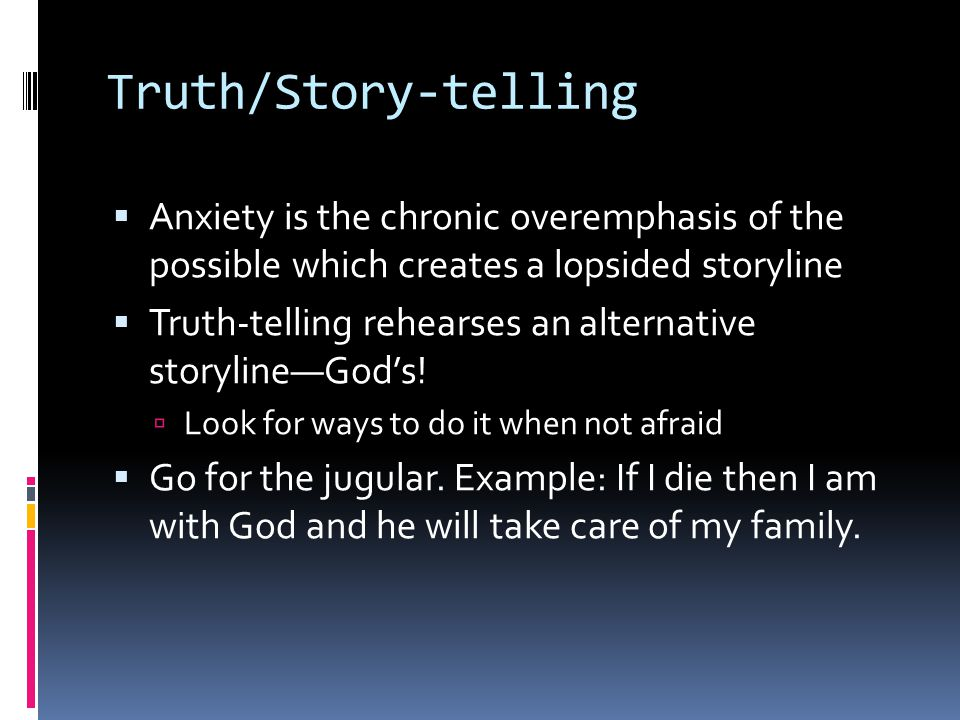 Truth/Story-telling  Anxiety is the chronic overemphasis of the possible which creates a lopsided storyline  Truth-telling rehearses an alternative storyline—God's.