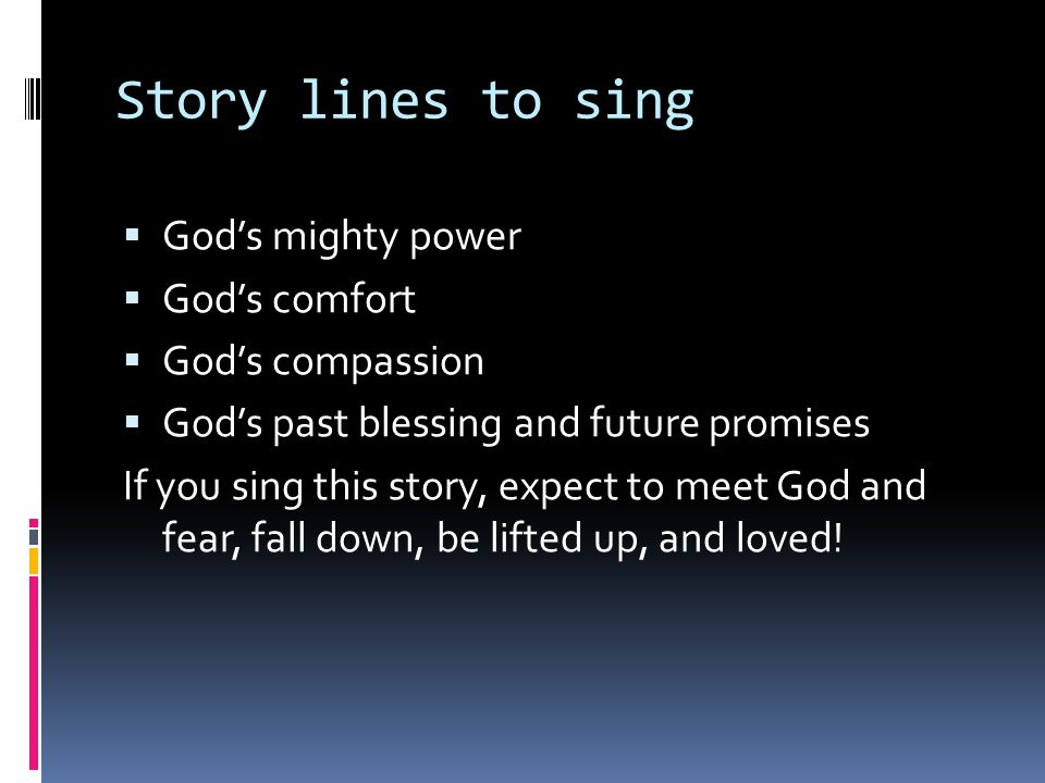 Story lines to sing  God's mighty power  God's comfort  God's compassion  God's past blessing and future promises If you sing this story, expect to meet God and fear, fall down, be lifted up, and loved!