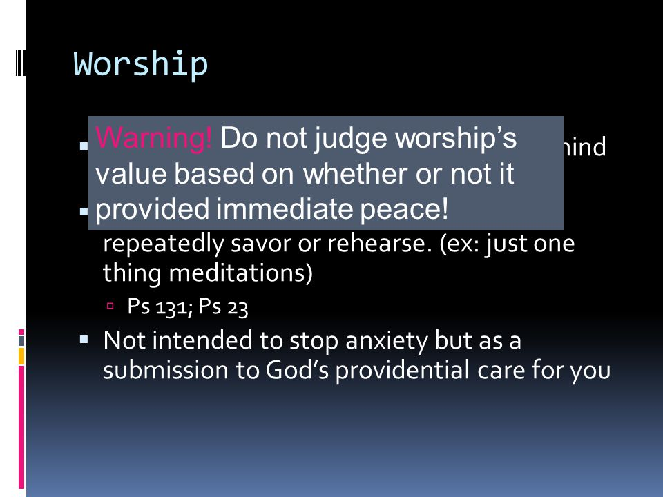 Worship  Def: the repetitious act of setting one's mind on things of God  Pick a meditation or biblical image to repeatedly savor or rehearse.