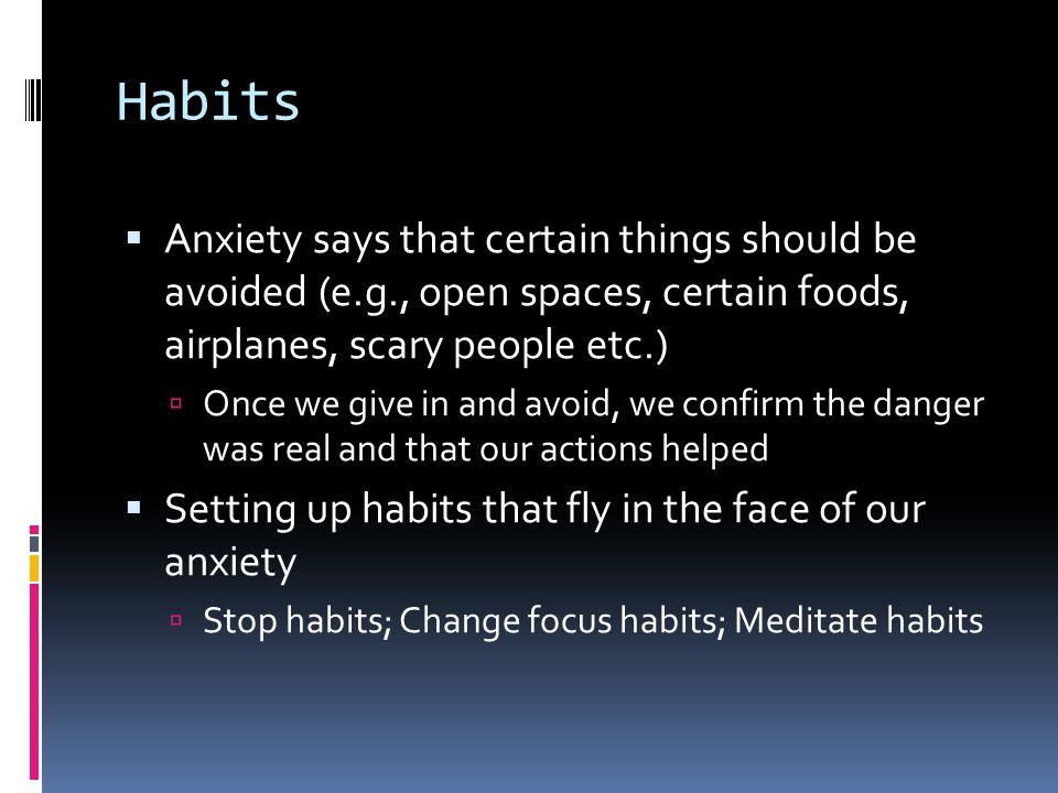 Habits  Anxiety says that certain things should be avoided (e.g., open spaces, certain foods, airplanes, scary people etc.)  Once we give in and avoid, we confirm the danger was real and that our actions helped  Setting up habits that fly in the face of our anxiety  Stop habits; Change focus habits; Meditate habits