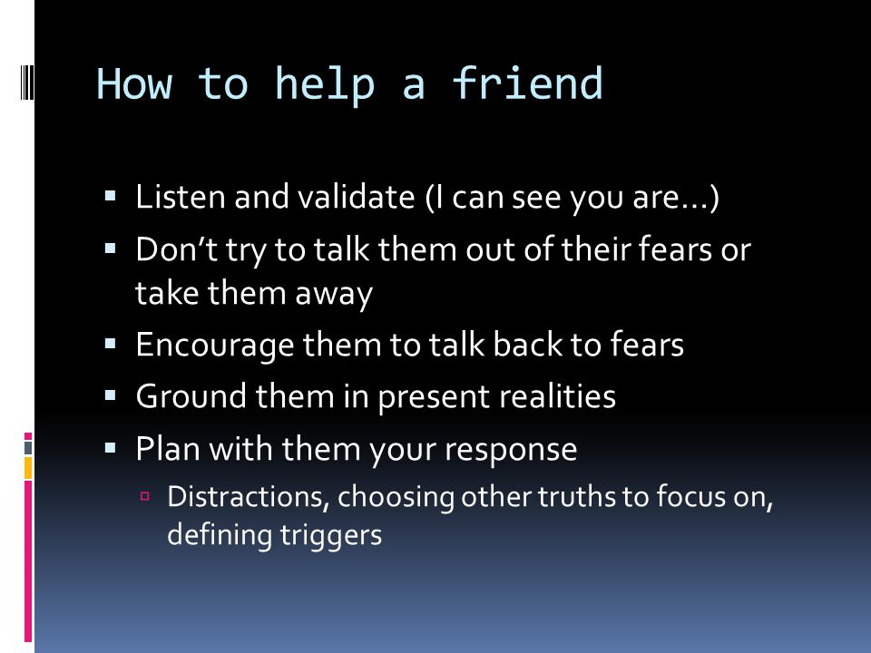 How to help a friend  Listen and validate (I can see you are…)  Don't try to talk them out of their fears or take them away  Encourage them to talk back to fears  Ground them in present realities  Plan with them your response  Distractions, choosing other truths to focus on, defining triggers