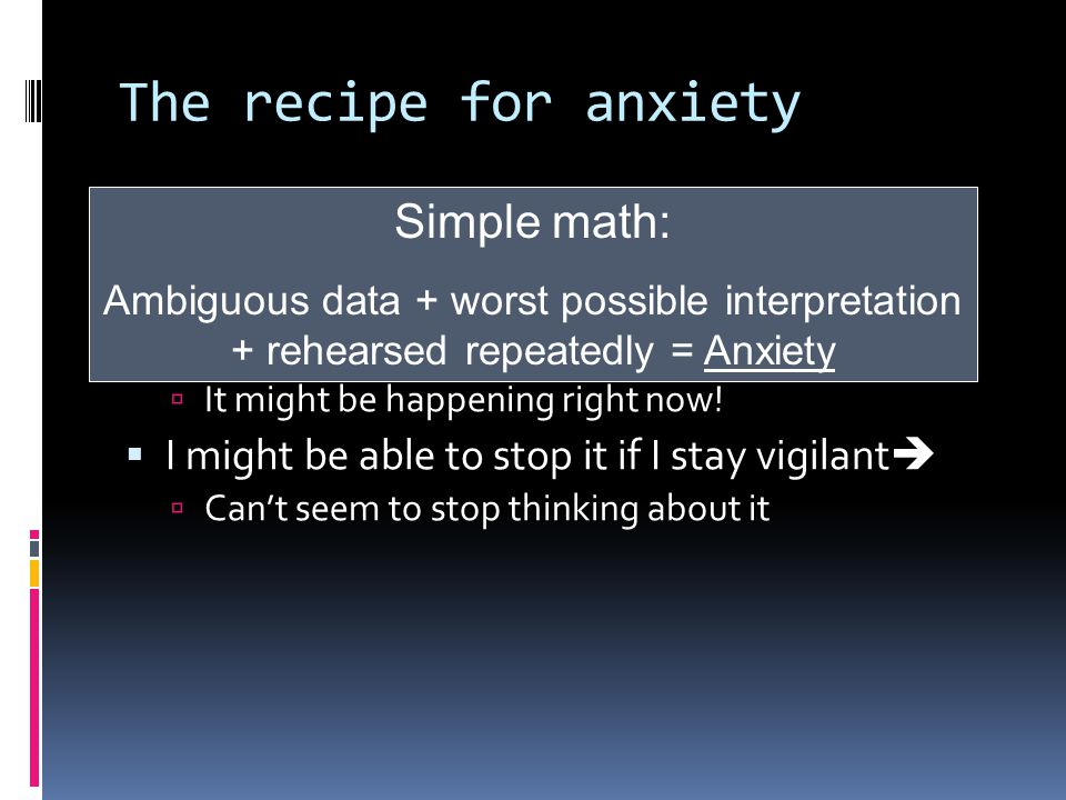 The recipe for anxiety  It's a dangerous world   Bad stuff happens (and I can imagine it)   And is going to happen to me.