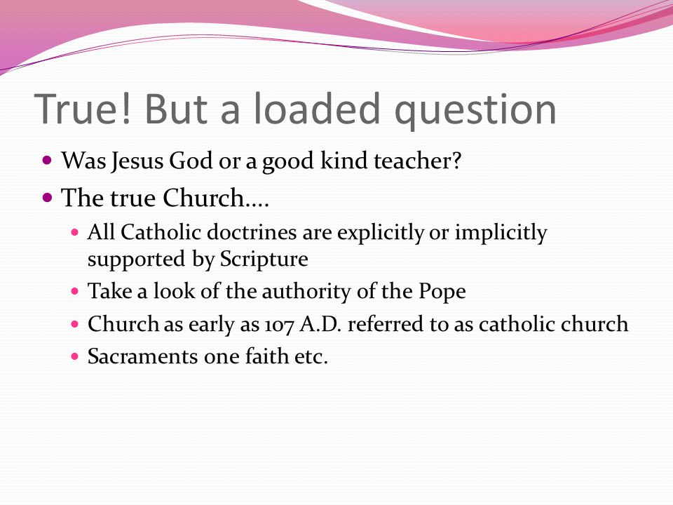 True. But a loaded question Was Jesus God or a good kind teacher.