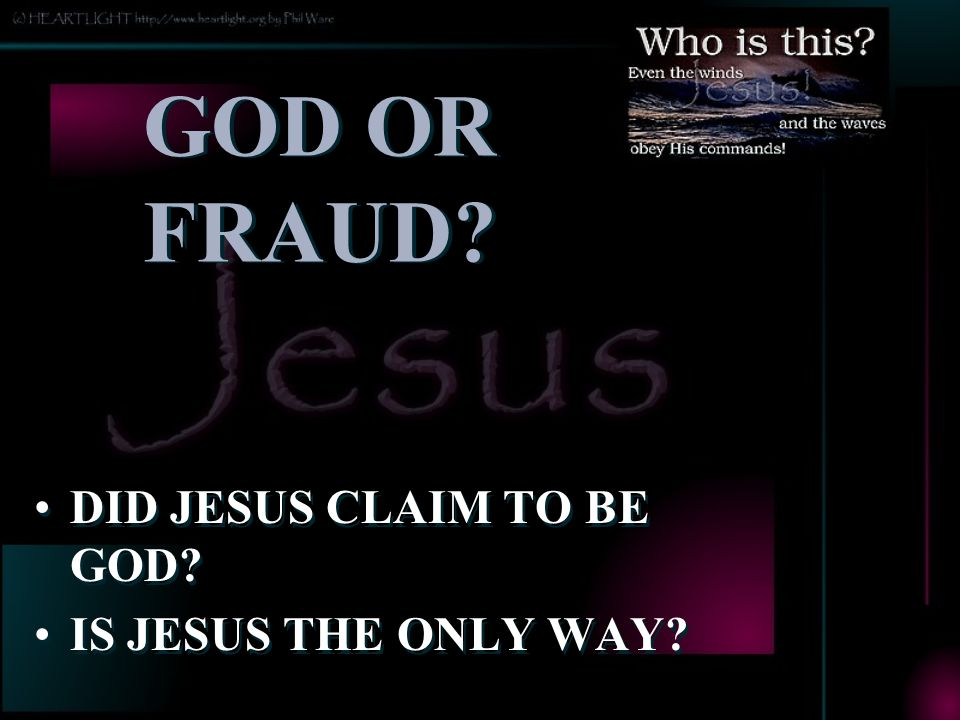 GOD OR FRAUD.DID JESUS CLAIM TO BE GOD. IS JESUS THE ONLY WAY.