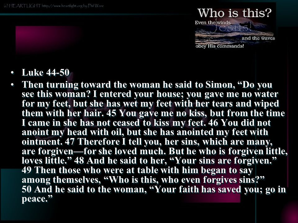 Luke 44-50 Then turning toward the woman he said to Simon, Do you see this woman.