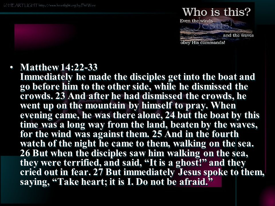 Matthew 14:22-33 Immediately he made the disciples get into the boat and go before him to the other side, while he dismissed the crowds.