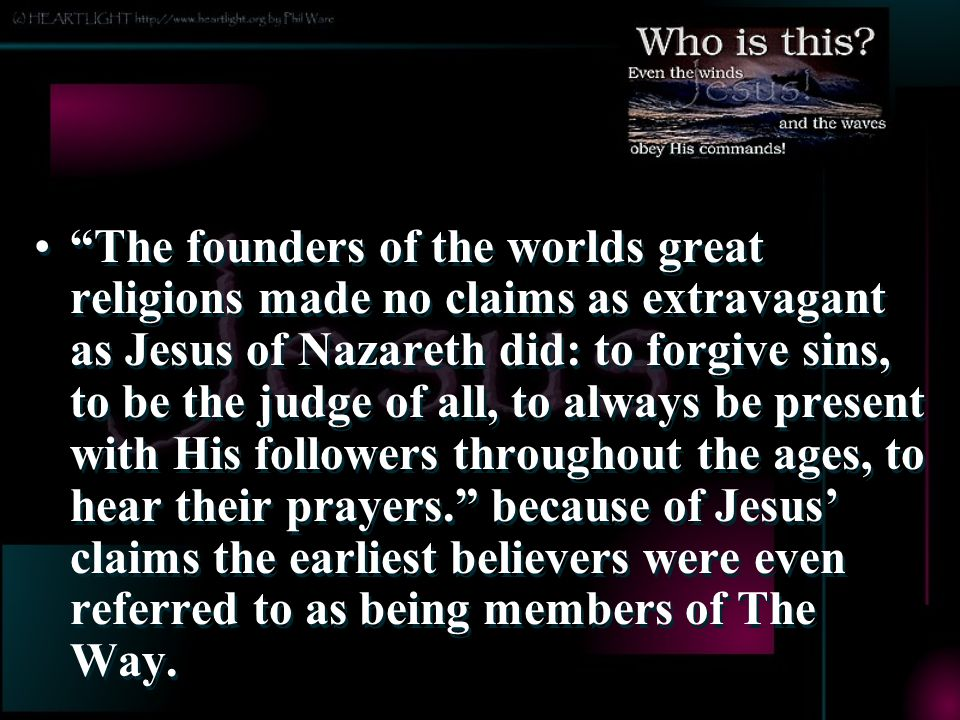 The founders of the worlds great religions made no claims as extravagant as Jesus of Nazareth did: to forgive sins, to be the judge of all, to always be present with His followers throughout the ages, to hear their prayers. because of Jesus' claims the earliest believers were even referred to as being members of The Way.