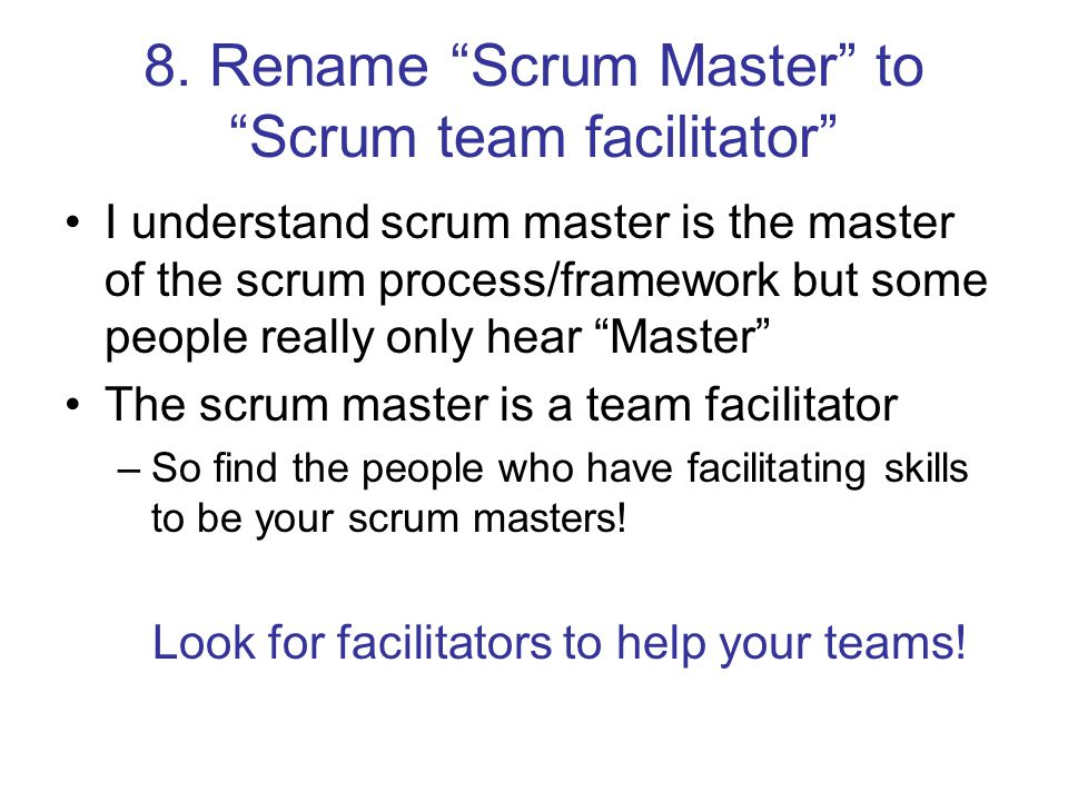 """8. Rename """"Scrum Master"""" to """"Scrum team facilitator"""" I understand scrum master is the master of the scrum process/framework but some people really onl"""
