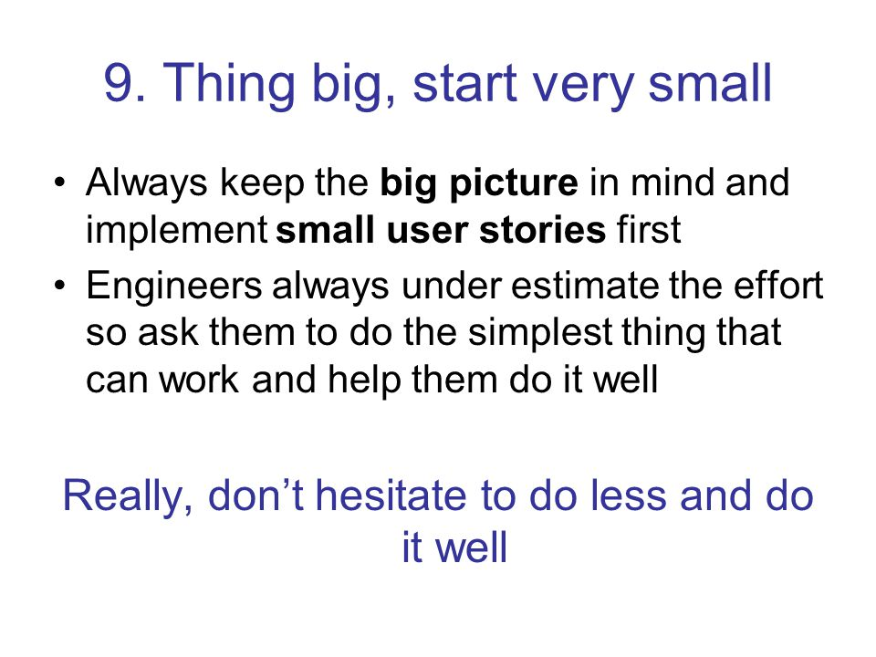9. Thing big, start very small Always keep the big picture in mind and implement small user stories first Engineers always under estimate the effort s