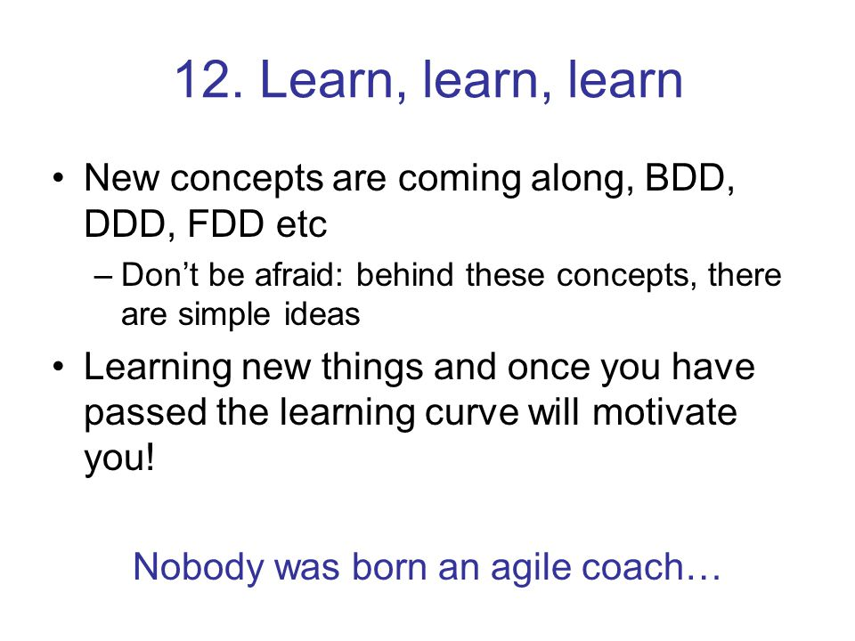 12. Learn, learn, learn New concepts are coming along, BDD, DDD, FDD etc –Don't be afraid: behind these concepts, there are simple ideas Learning new