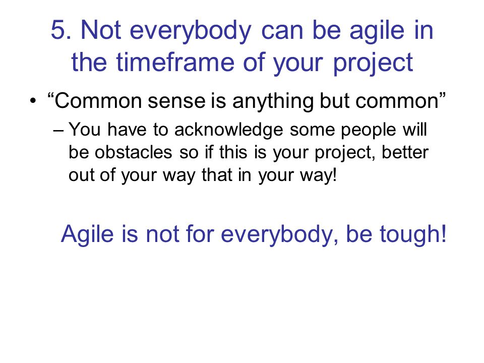 """5. Not everybody can be agile in the timeframe of your project """"Common sense is anything but common"""" –You have to acknowledge some people will be obst"""