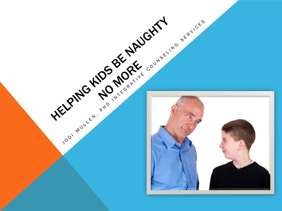 HELPING KIDS BE NAUGHTY NO MORE JODI MULLEN, PHD INTEGRATIVE COUNSELING SERVICES