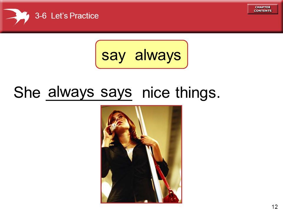 12 She __________ nice things. always says 3-6 Let's Practice say always