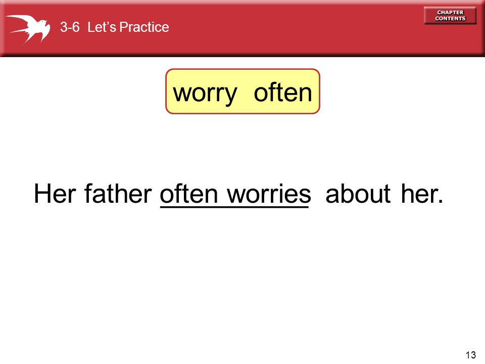 13 Her father __________ about her.often worries 3-6 Let's Practice worry often