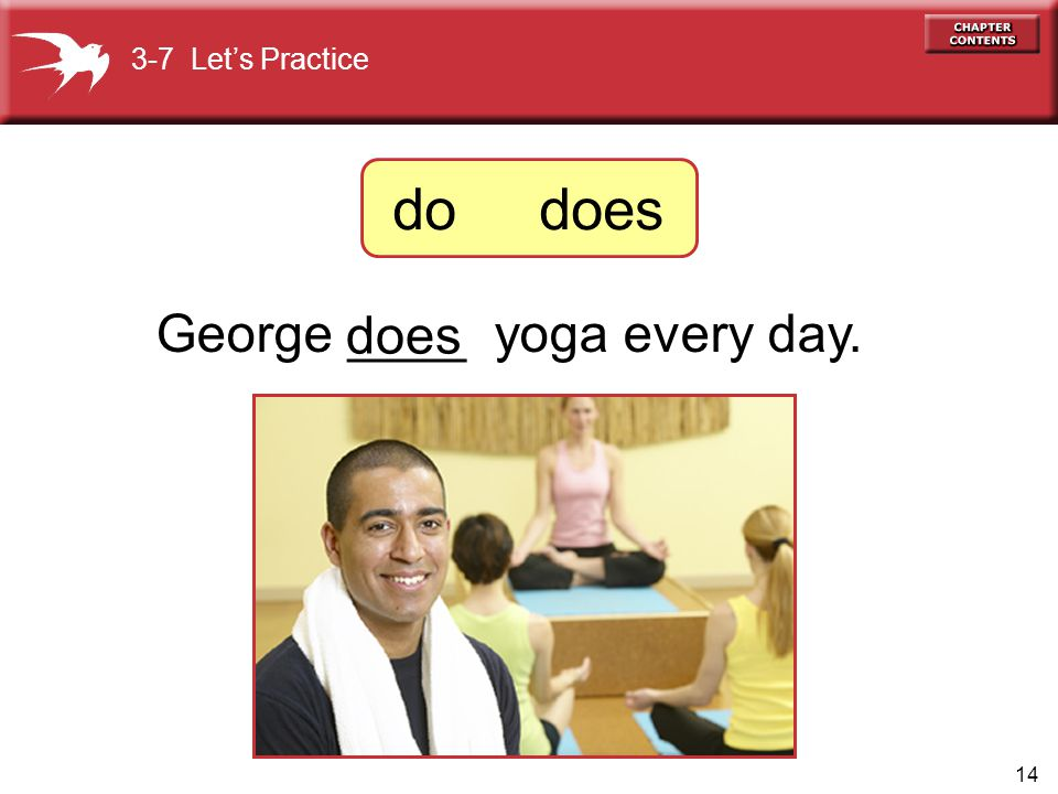 14 George ____ yoga every day. does 3-7 Let's Practice do does