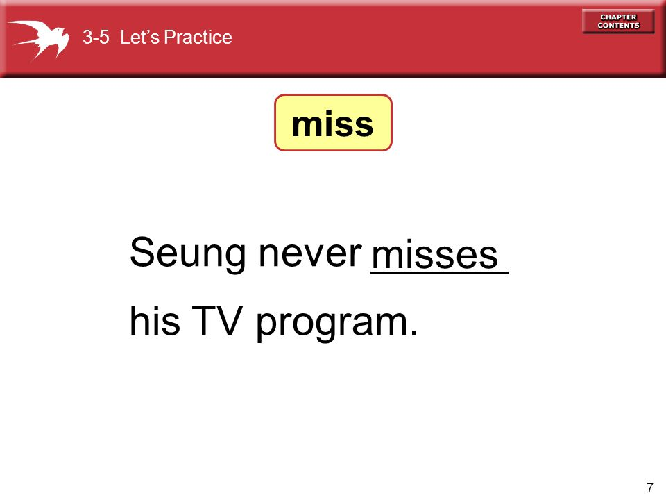 7 Seung never ______ his TV program. misses 3-5 Let's Practice miss