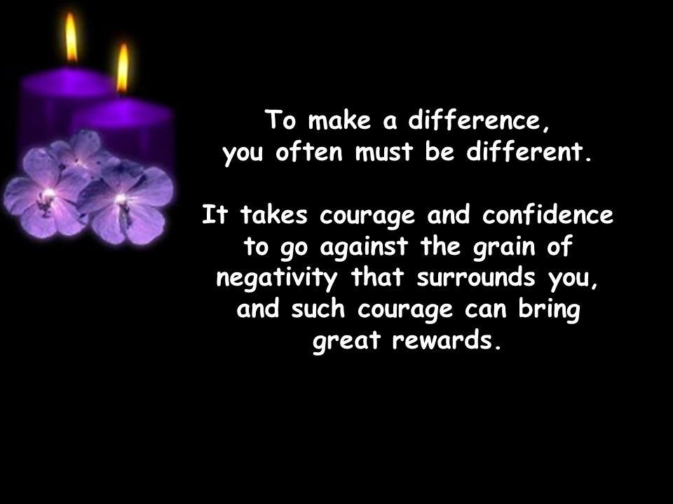 To make a difference, you often must be different.