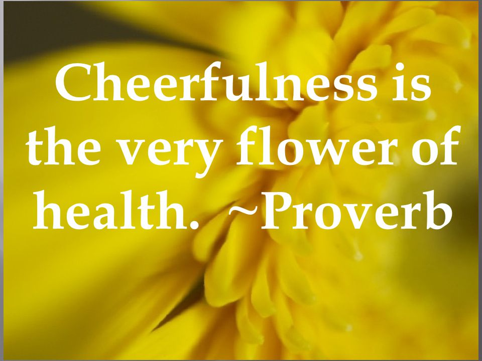 Cheerfulness is the very flower of health. ~Proverb