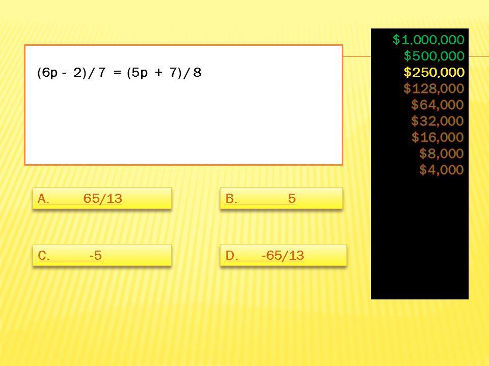 (6p - 2) / 7 = (5p + 7) / 8 A. 65/13 B. 5 C. -5 D. -65/13