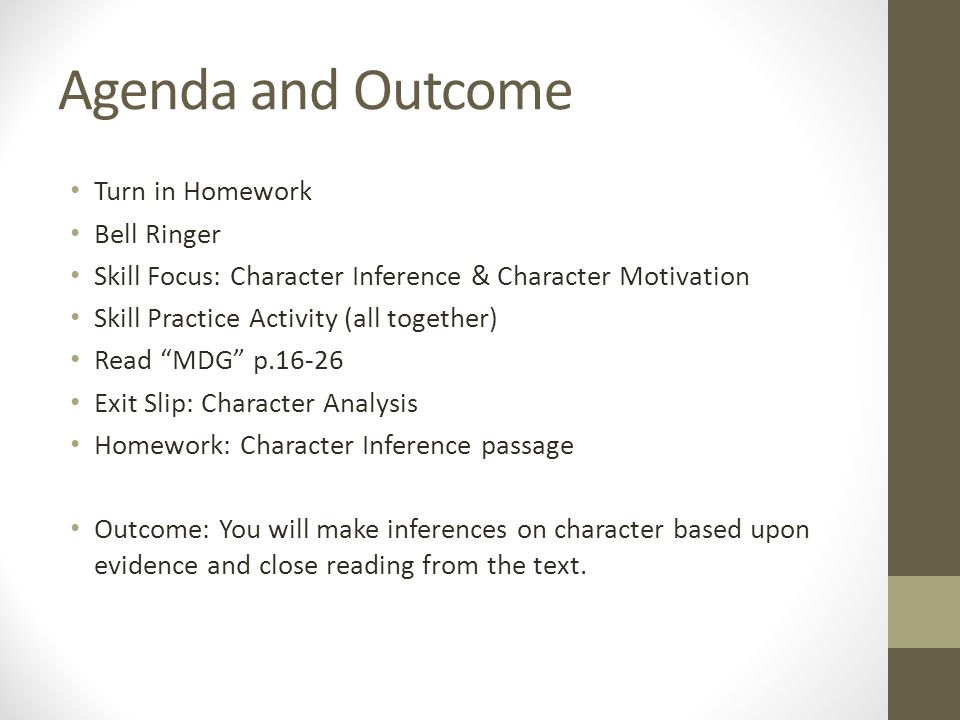 Agenda and Outcome Turn in Homework Bell Ringer Skill Focus: Character Inference & Character Motivation Skill Practice Activity (all together) Read MDG p.16-26 Exit Slip: Character Analysis Homework: Character Inference passage Outcome: You will make inferences on character based upon evidence and close reading from the text.
