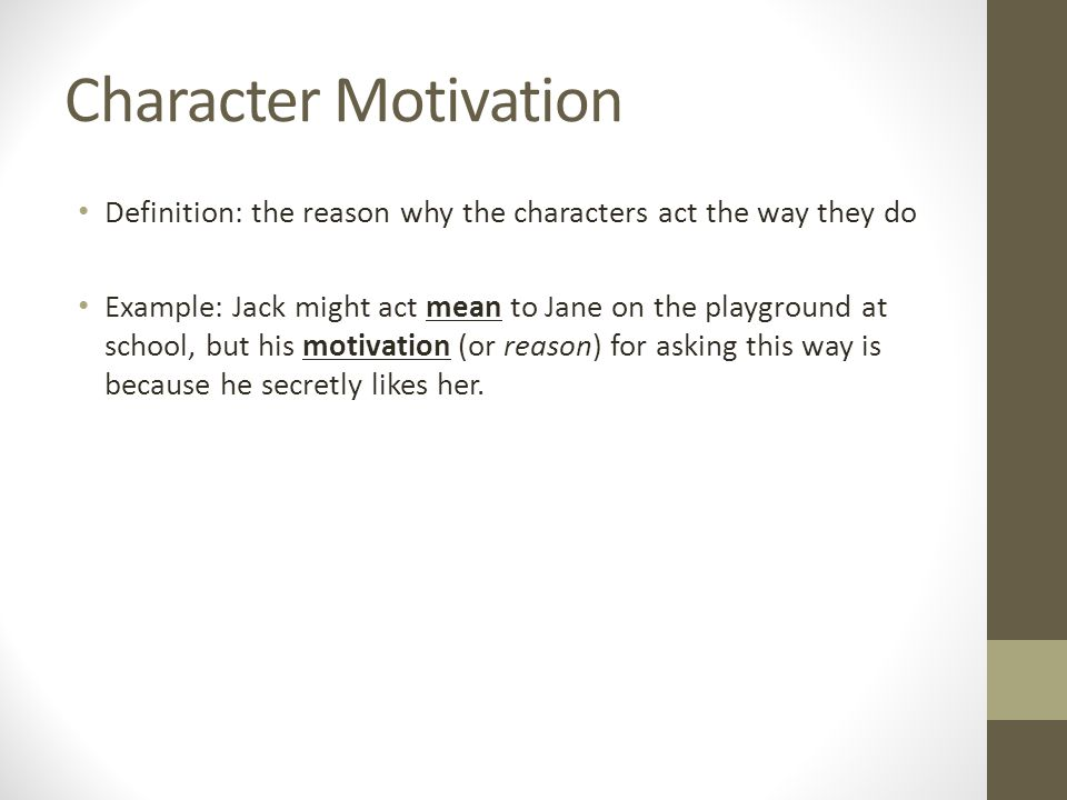 Character Motivation Definition: the reason why the characters act the way they do Example: Jack might act mean to Jane on the playground at school, but his motivation (or reason) for asking this way is because he secretly likes her.