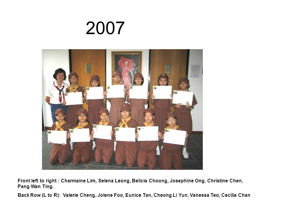 2006 Back Row: Vanessa Ronald, Jessica Chang, Tessa Liu, Sarah Huang, Anna Koo, Veron Ong, Lecindra Lim Front Row: Grace Huang, Evelyn Pek Chris Yip-Au, Nicole Sim, Valerie Chua, Ashley Tay, Clarine Lim