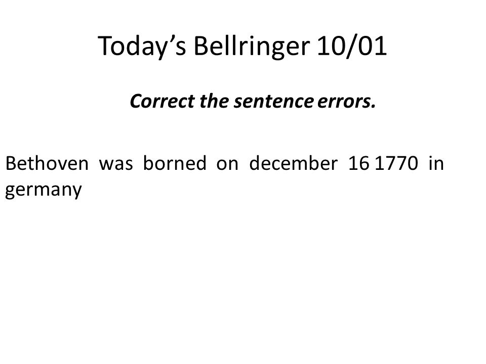 Today's Bellringer 10/01 Correct the sentence errors. Bethoven was borned on december 16 1770 in germany