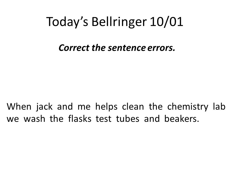 Today's Bellringer 10/01 Correct the sentence errors. When jack and me helps clean the chemistry lab we wash the flasks test tubes and beakers.