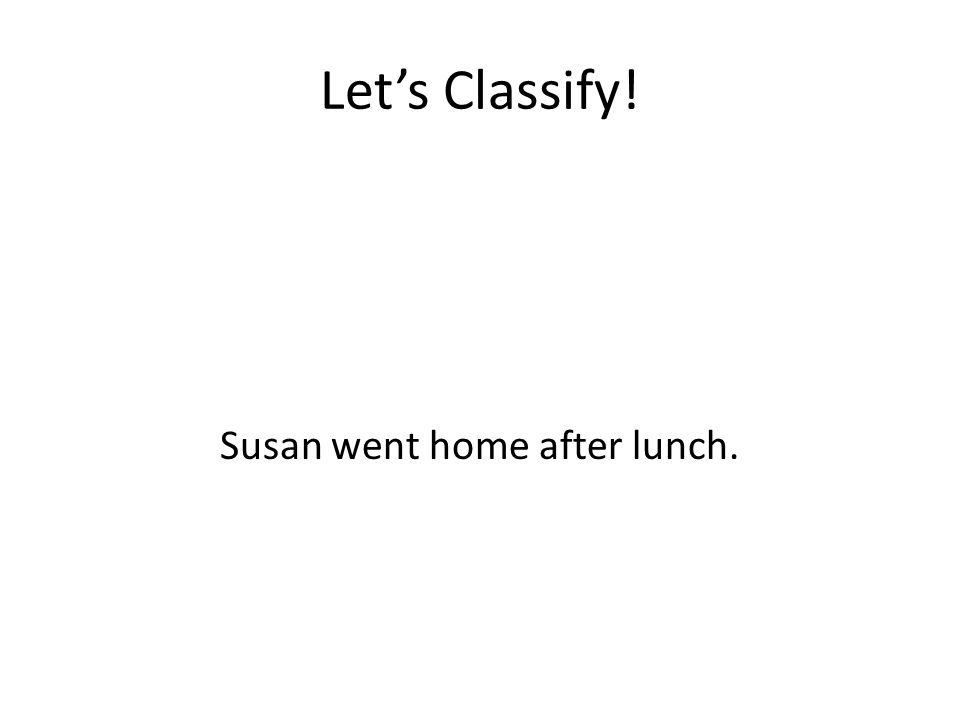 Let's Classify! Susan went home after lunch.