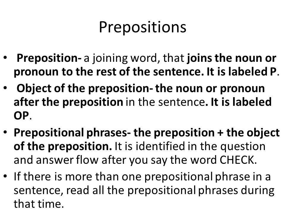 Prepositions Preposition- a joining word, that joins the noun or pronoun to the rest of the sentence.