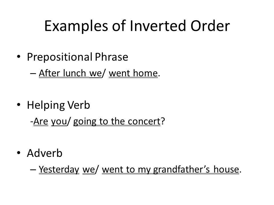 Examples of Inverted Order Prepositional Phrase – After lunch we/ went home.