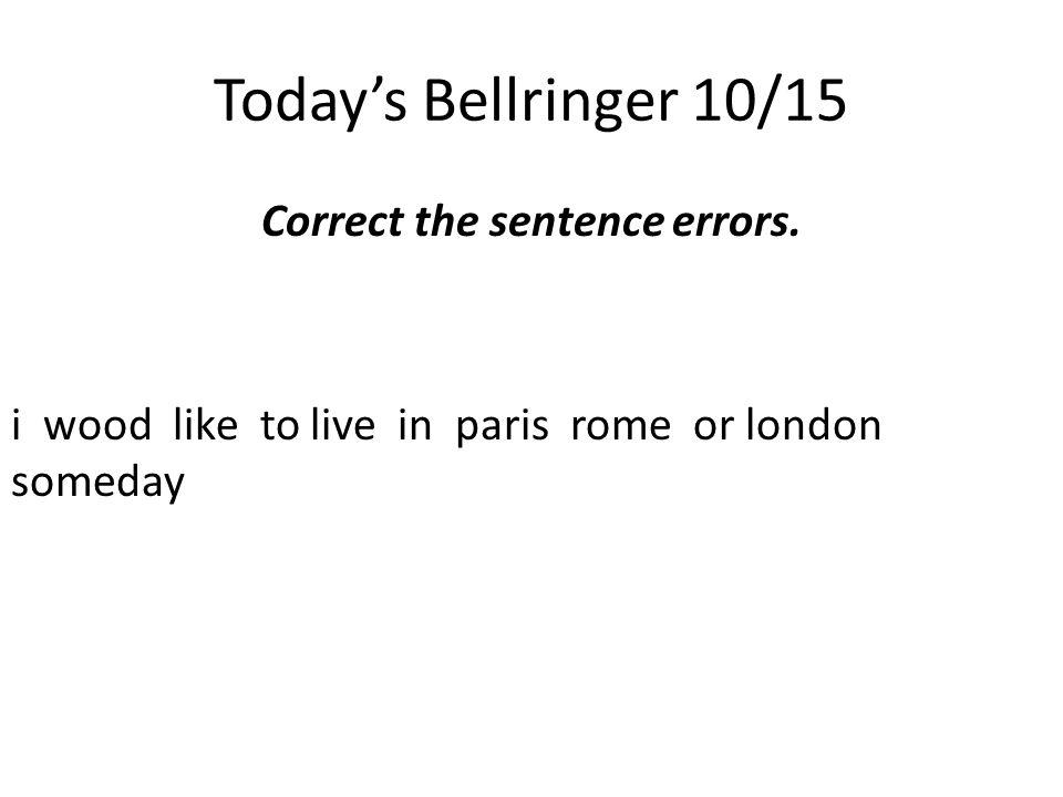 Today's Bellringer 10/15 Correct the sentence errors.