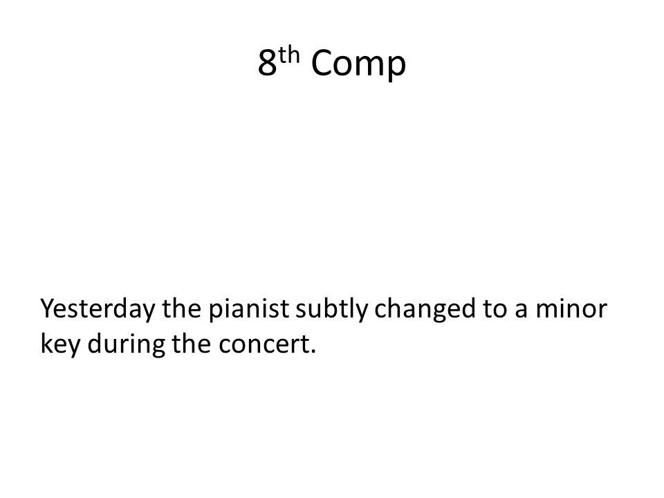8 th Comp Yesterday the pianist subtly changed to a minor key during the concert.