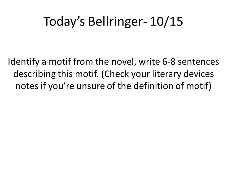 Today's Bellringer- 10/15 Identify a motif from the novel, write 6-8 sentences describing this motif.