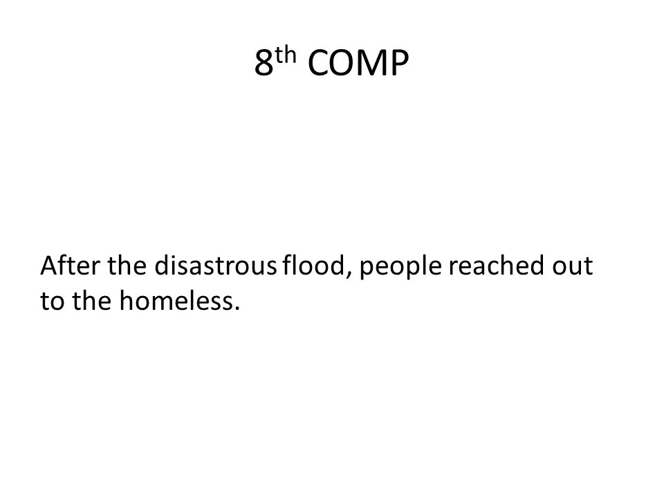 8 th COMP After the disastrous flood, people reached out to the homeless.