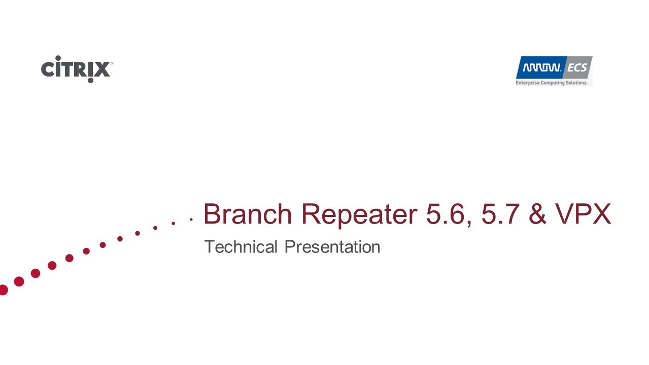 Mobile User Integrated Windows Services Branch Repeater with Windows Server 100 / 200 / 300 Repeater Plug-in Branch Repeater 100 / 200 / 300 Repeater 85xx 8520 8540 Repeater 88xx 8820 8820 High Speed Branch Office (1-10 Mbps) Regional HQ (10-45 Mbps) Data Center (45-500 Mbps) Complete Product Line – Citrix Branch Repeater Branch Repeater VPX-2 / 10 Branch Repeater VPX-45