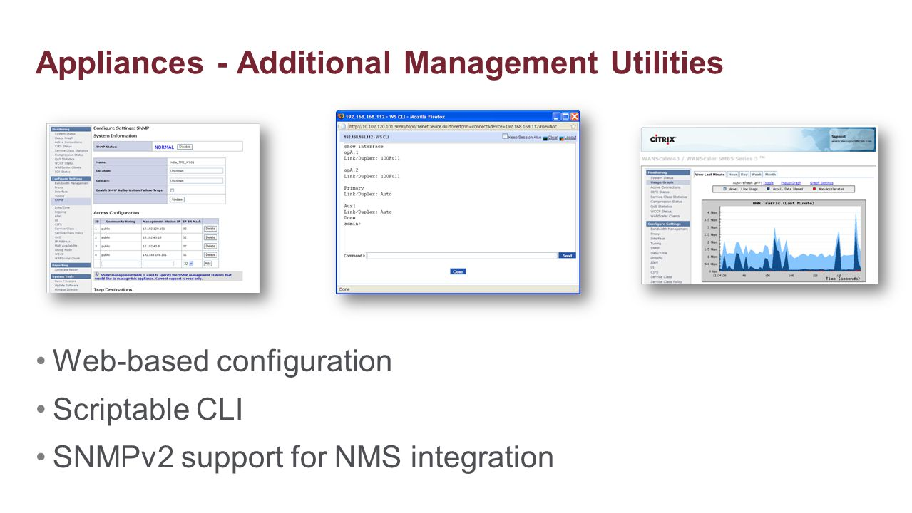Web-based configuration Scriptable CLI SNMPv2 support for NMS integration Appliances - Additional Management Utilities