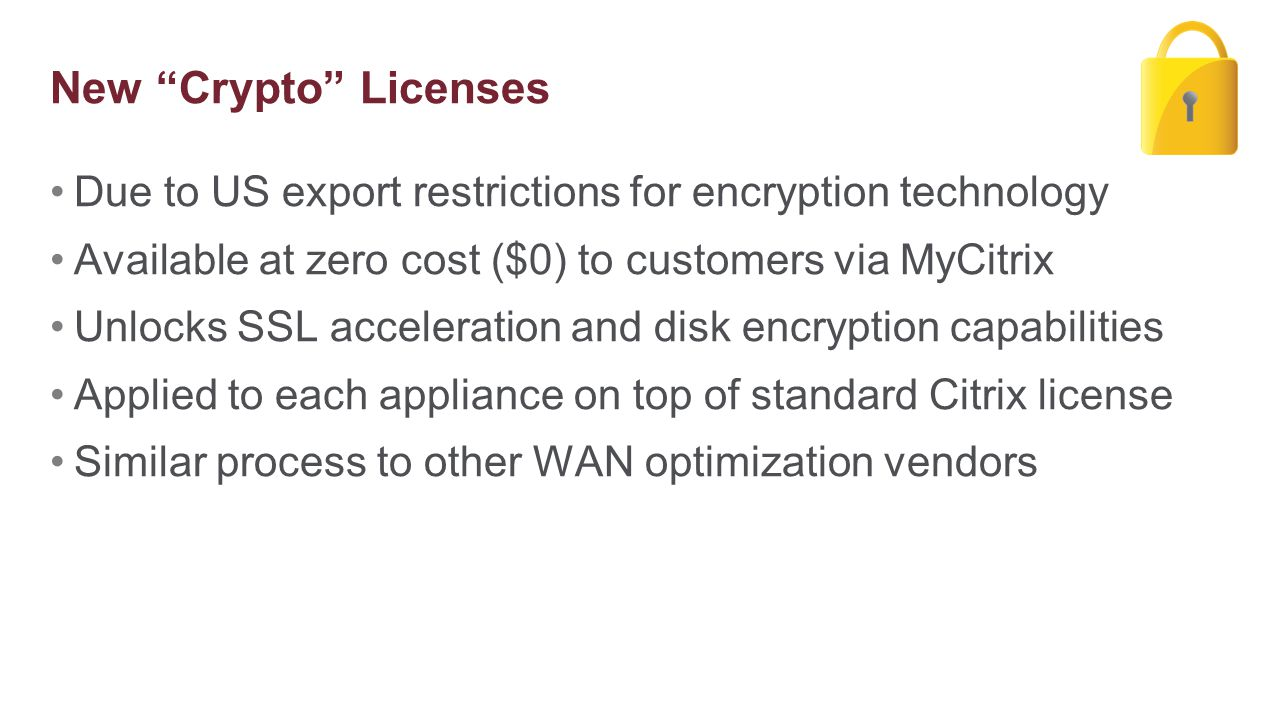 Due to US export restrictions for encryption technology Available at zero cost ($0) to customers via MyCitrix Unlocks SSL acceleration and disk encryp