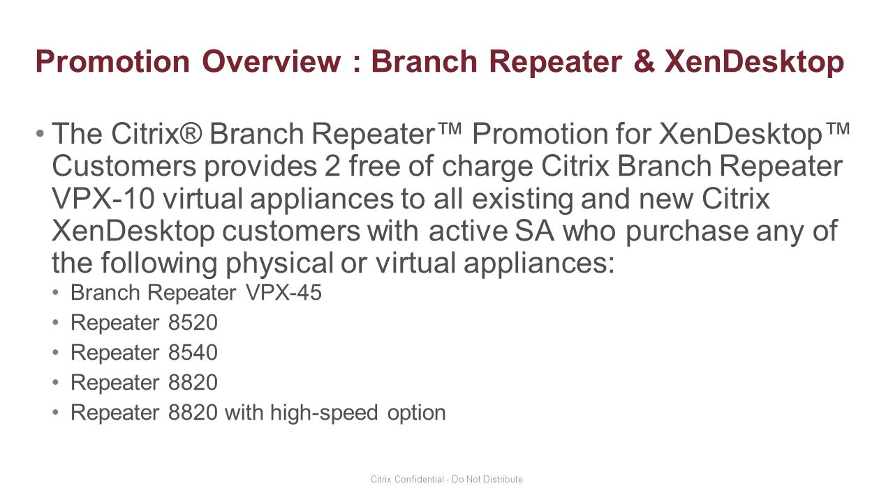 The Citrix® Branch Repeater™ Promotion for XenDesktop™ Customers provides 2 free of charge Citrix Branch Repeater VPX-10 virtual appliances to all exi