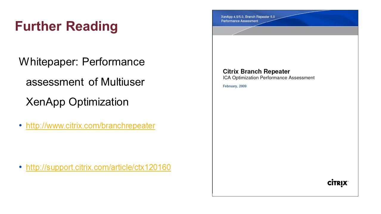 Further Reading Whitepaper: Performance assessment of Multiuser XenApp Optimization http://www.citrix.com/branchrepeater http://support.citrix.com/art