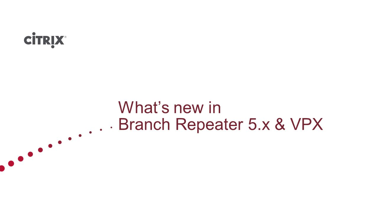 Repeater appliances: all supported 8xxx models Branch Repeater appliances: 100, 200, 300 Branch Repeater with Windows Server: 100, 200, 300 Note – 5.7 is versioned as 3.0 on Windows appliances Repeater plug-in for Receiver Branch Repeater VPX: N/A* Citrix Confidential - Do Not Distribute Branch Repeater 5.7 Platform Compatibility * 5.7 features will be available for Branch Repeater VPX in Q4 with 6.0 release