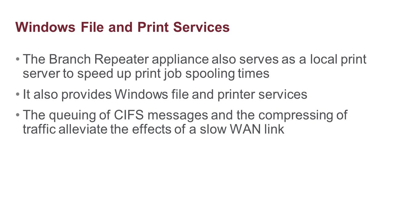 The Branch Repeater appliance also serves as a local print server to speed up print job spooling times It also provides Windows file and printer servi