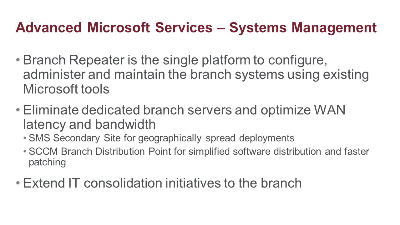 Branch Repeater is the single platform to configure, administer and maintain the branch systems using existing Microsoft tools Eliminate dedicated bra
