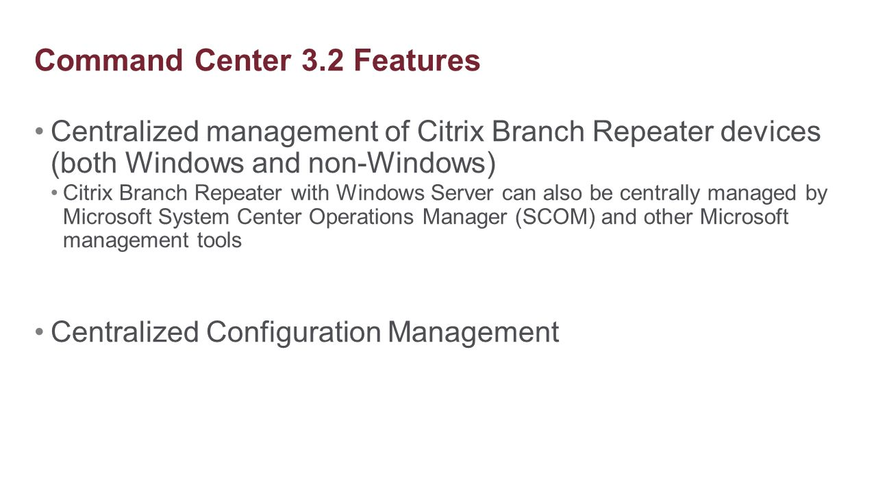 Centralized management of Citrix Branch Repeater devices (both Windows and non-Windows) Citrix Branch Repeater with Windows Server can also be central