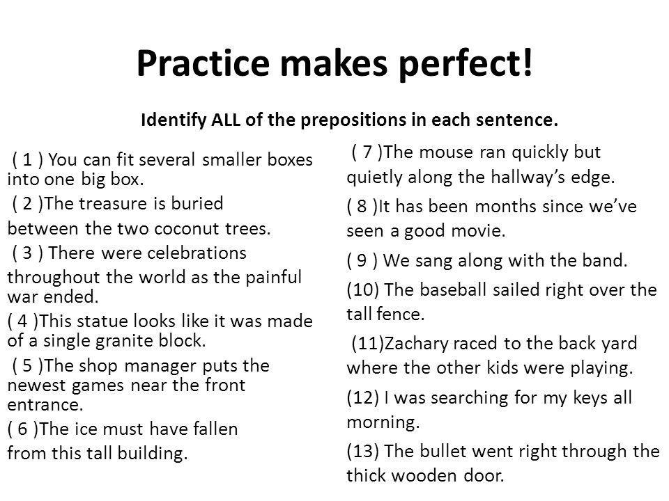 Practice makes perfect.Identify ALL of the prepositions in each sentence.