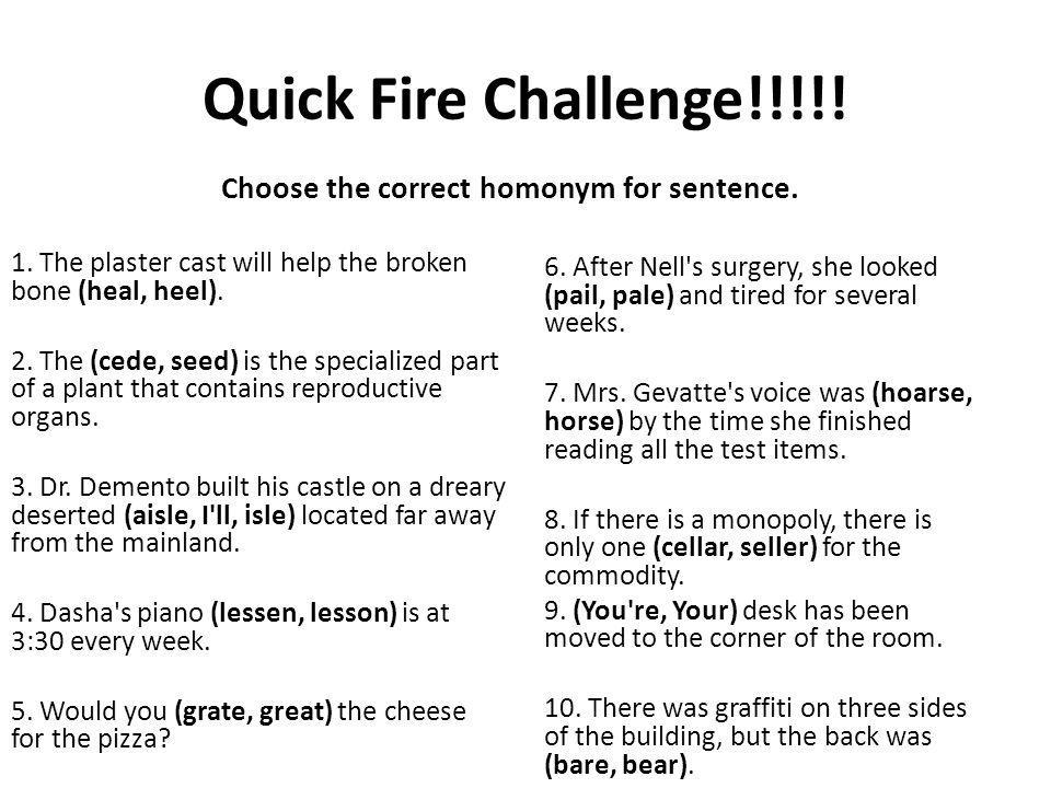 Quick Fire Challenge!!!!.Choose the correct homonym for sentence.