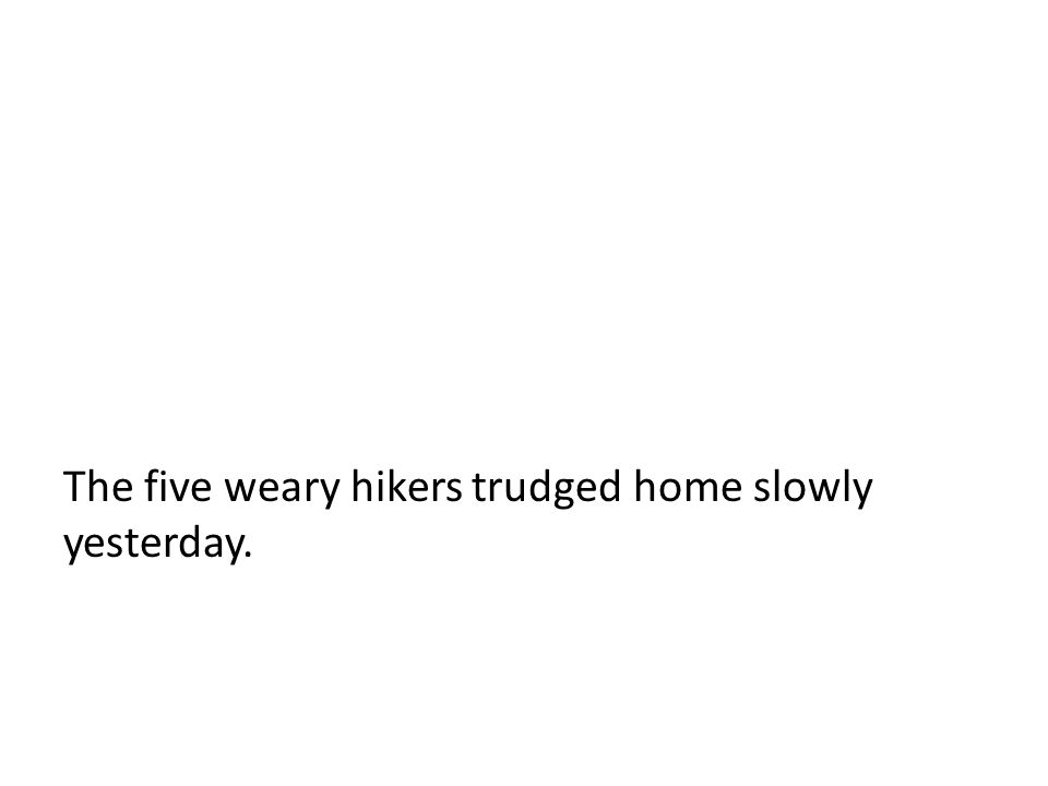 The five weary hikers trudged home slowly yesterday.
