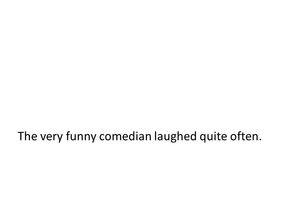 The very funny comedian laughed quite often.