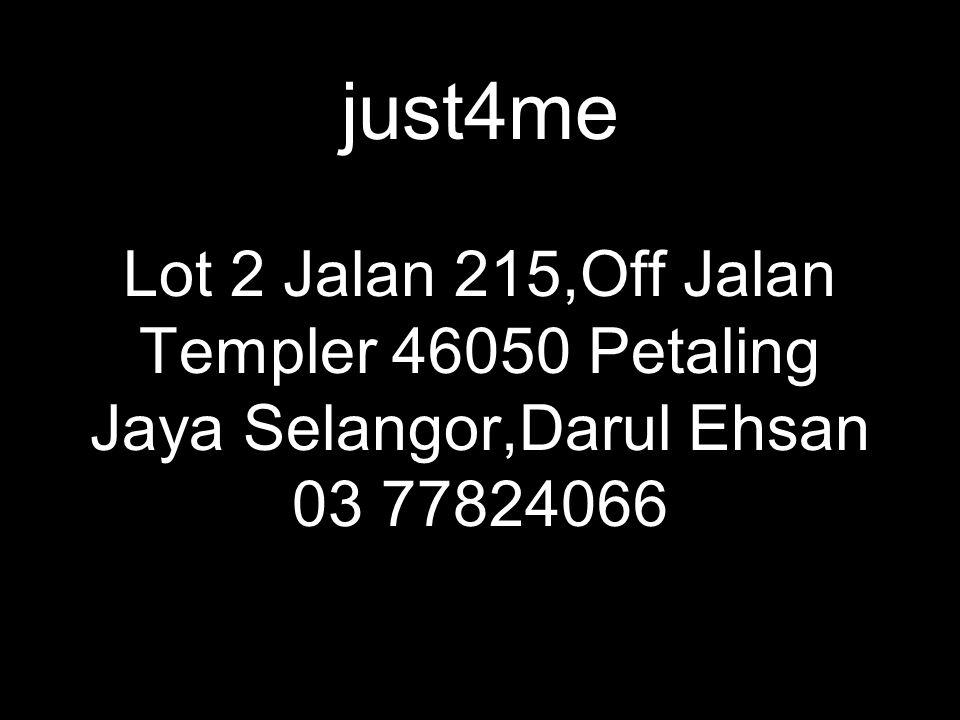 just4me Lot 2 Jalan 215,Off Jalan Templer 46050 Petaling Jaya Selangor,Darul Ehsan 03 77824066
