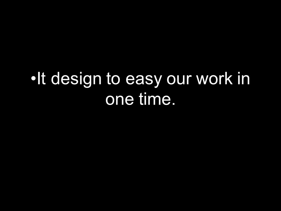 It design to easy our work in one time.